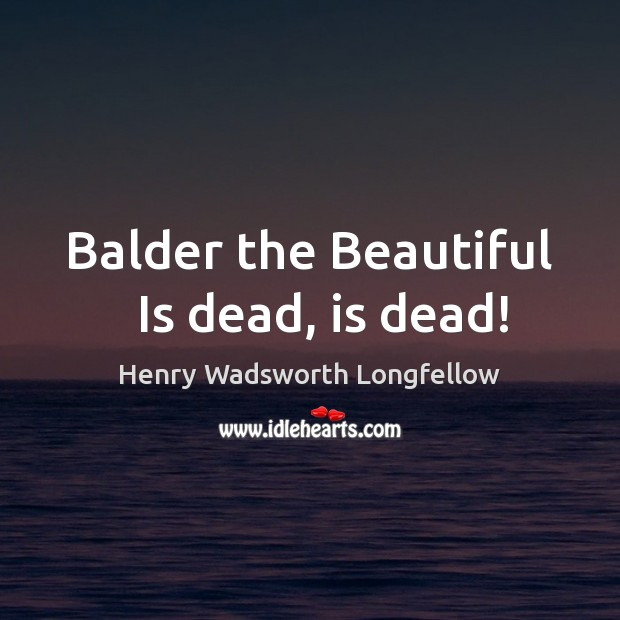 Balder the Beautiful   Is dead, is dead! Henry Wadsworth Longfellow Picture Quote