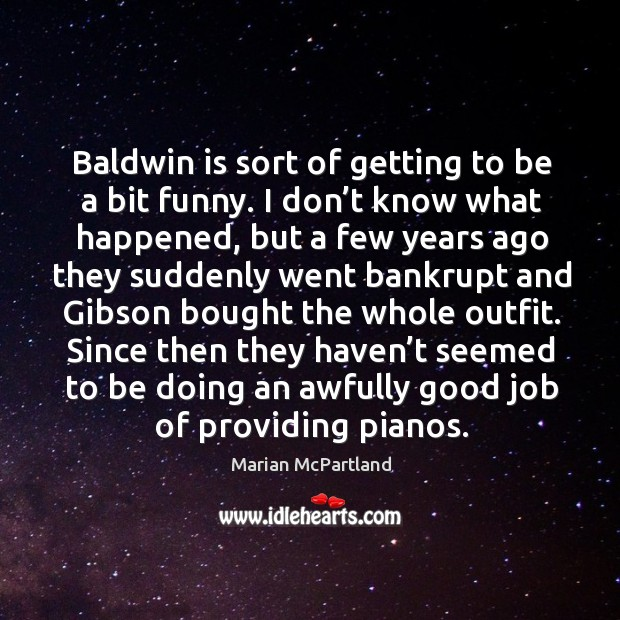 Baldwin is sort of getting to be a bit funny. I don't know what happened Marian McPartland Picture Quote