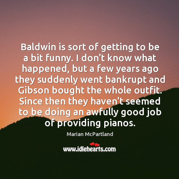 Baldwin is sort of getting to be a bit funny. I don't Marian McPartland Picture Quote