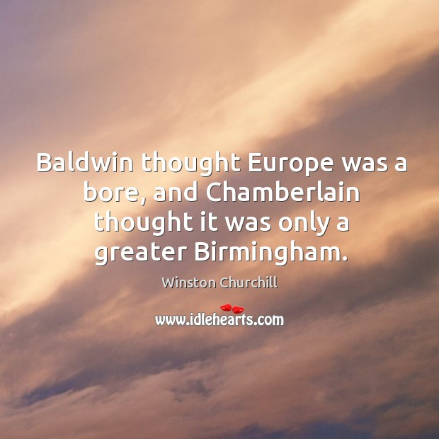 Baldwin thought europe was a bore, and chamberlain thought it was only a greater birmingham. Image