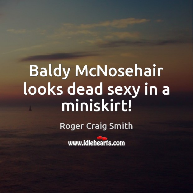 Baldy McNosehair looks dead sexy in a miniskirt! Image