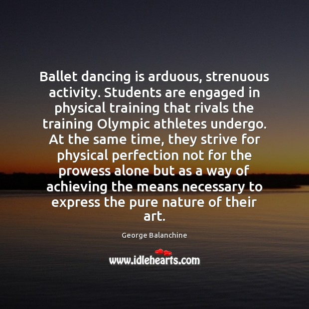 Ballet dancing is arduous, strenuous activity. Students are engaged in physical training Dance Quotes Image