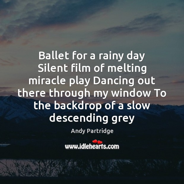 Ballet for a rainy day Silent film of melting miracle play Dancing Andy Partridge Picture Quote