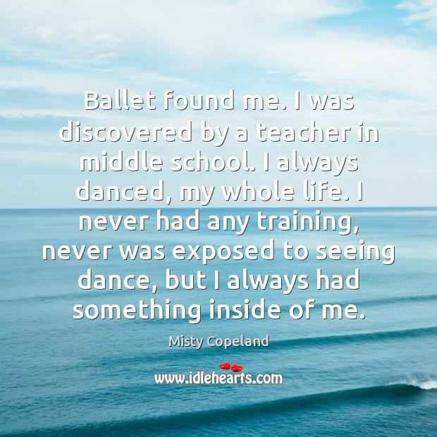 Ballet found me. I was discovered by a teacher in middle school. Image