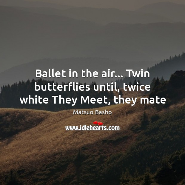 Ballet in the air… Twin butterflies until, twice white They Meet, they mate Matsuo Basho Picture Quote
