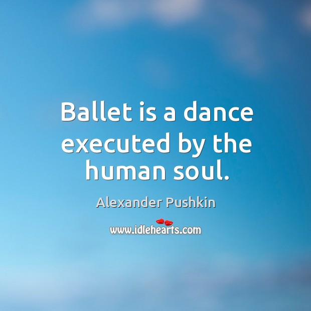 Ballet is a dance executed by the human soul. Image