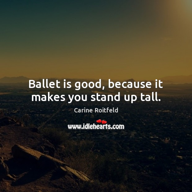 Ballet is good, because it makes you stand up tall. Carine Roitfeld Picture Quote