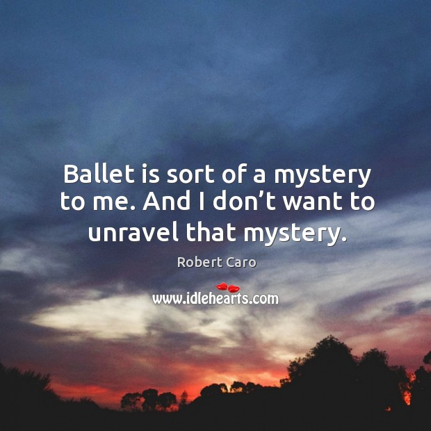 Ballet is sort of a mystery to me. And I don't want to unravel that mystery. Image