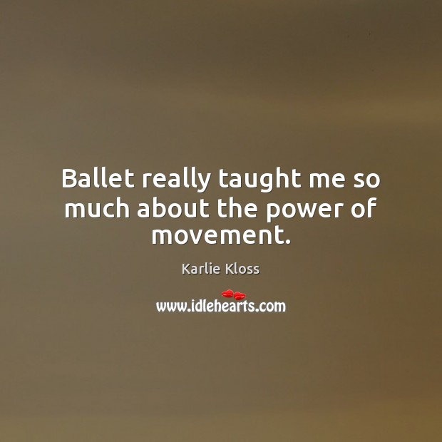Ballet really taught me so much about the power of movement. Karlie Kloss Picture Quote
