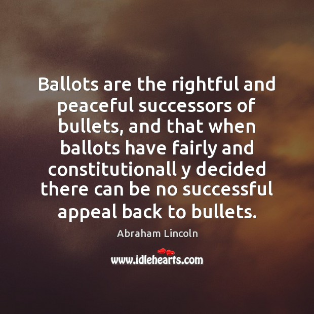 Image, Ballots are the rightful and peaceful successors of bullets, and that when