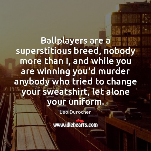 Image, Ballplayers are a superstitious breed, nobody more than I, and while you