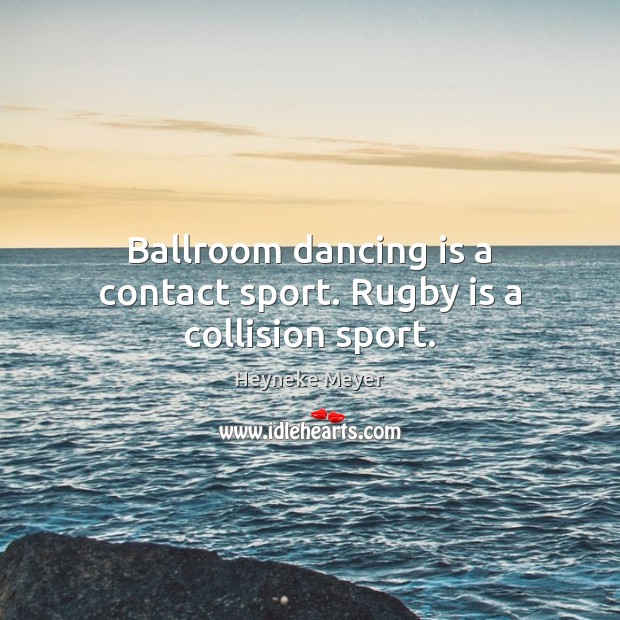 Ballroom dancing is a contact sport. Rugby is a collision sport. Dance Quotes Image