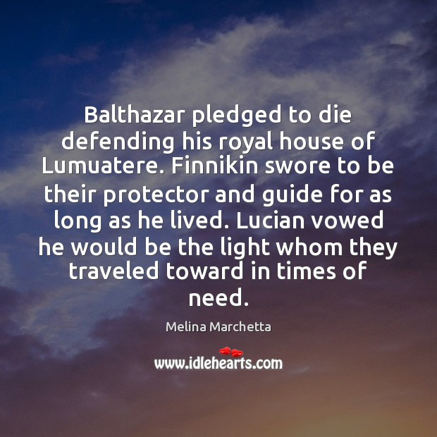 Balthazar pledged to die defending his royal house of Lumuatere. Finnikin swore Melina Marchetta Picture Quote