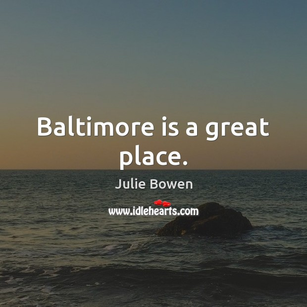 Baltimore is a great place. Julie Bowen Picture Quote