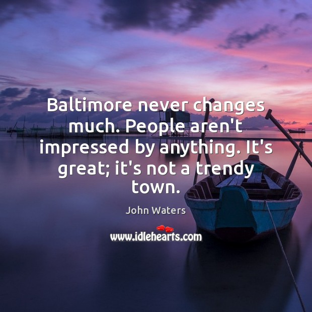 Baltimore never changes much. People aren't impressed by anything. It's great; it's Image
