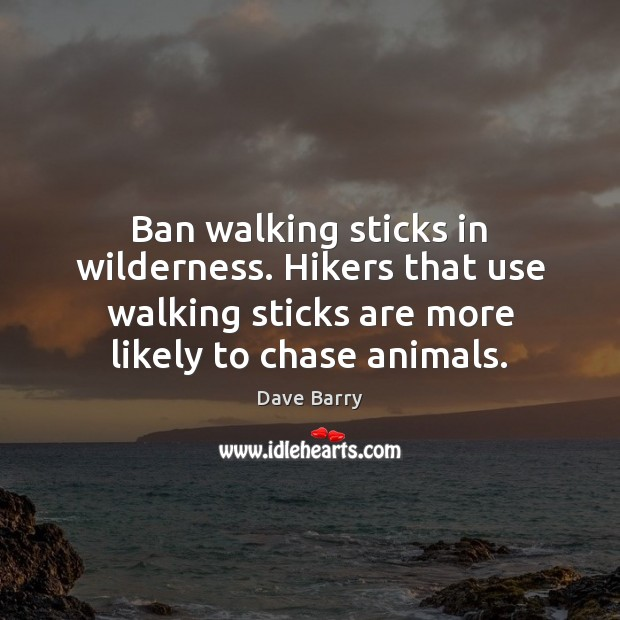 Ban walking sticks in wilderness. Hikers that use walking sticks are more Dave Barry Picture Quote