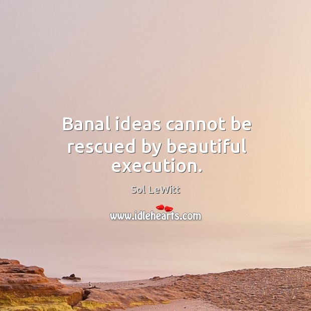 Banal ideas cannot be rescued by beautiful execution. Image