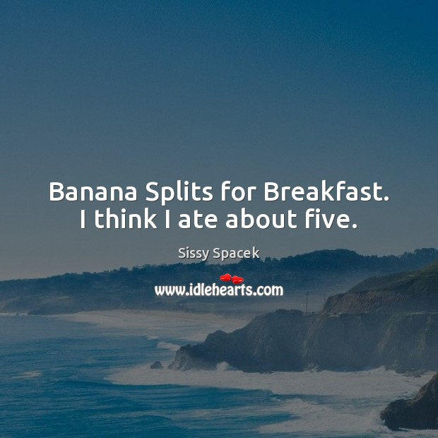 Banana Splits for Breakfast. I think I ate about five. Sissy Spacek Picture Quote