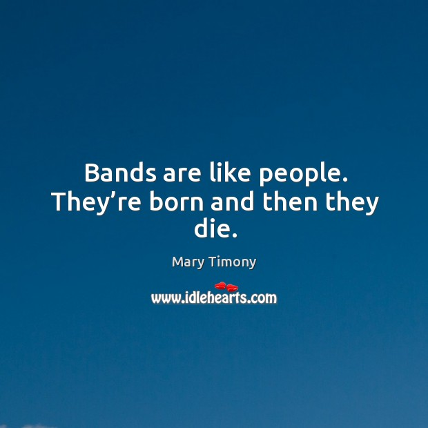 Bands are like people. They're born and then they die. Image