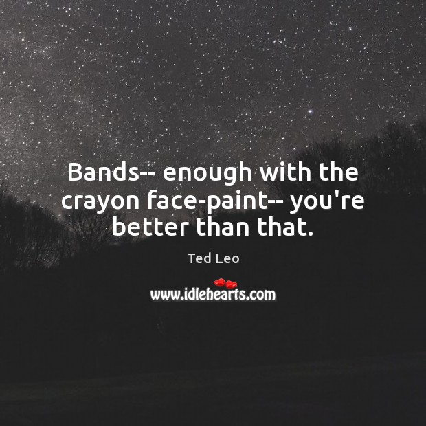 Bands– enough with the crayon face-paint– you're better than that. Image