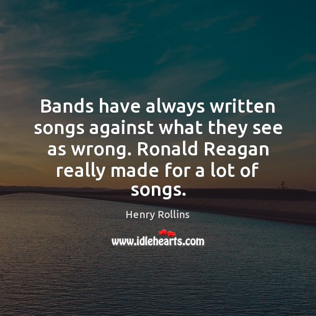 Bands have always written songs against what they see as wrong. Ronald Henry Rollins Picture Quote