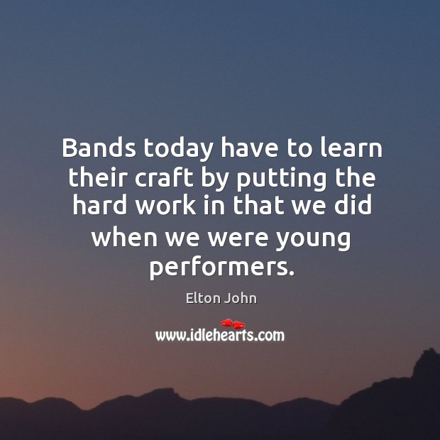 Image, Bands today have to learn their craft by putting the hard work in that we did when we were young performers.