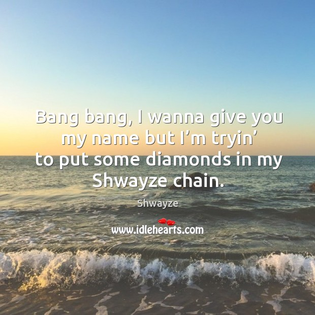 Bang bang, I wanna give you my name but I'm tryin' to put some diamonds in my shwayze chain. Image