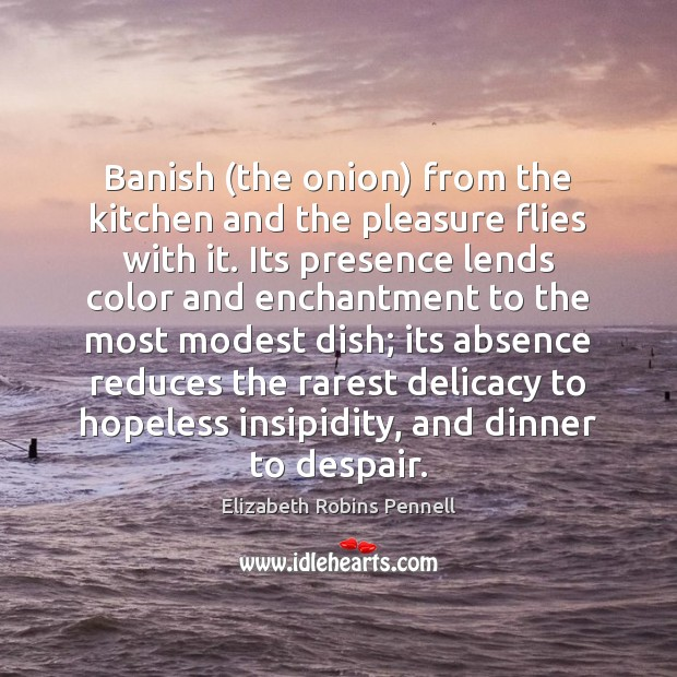 Banish (the onion) from the kitchen and the pleasure flies with it. Image