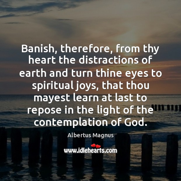 Image, Banish, therefore, from thy heart the distractions of earth and turn thine