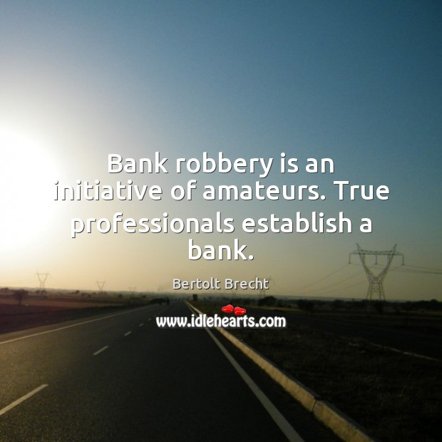 Image, Bank robbery is an initiative of amateurs. True professionals establish a bank.