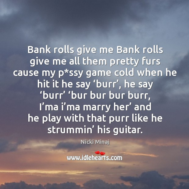 Bank rolls give me bank rolls give me all them pretty furs cause my p*ssy game cold when he hit it he say 'burr' Image