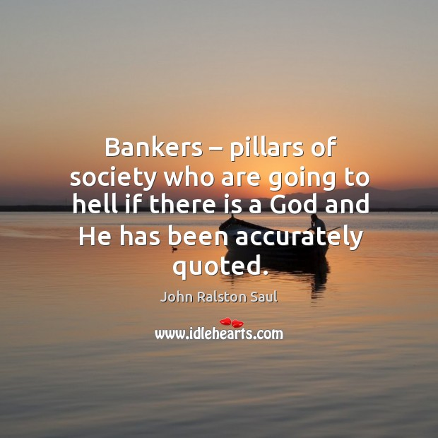 Bankers – pillars of society who are going to hell if there is a God and he has been accurately quoted. Image