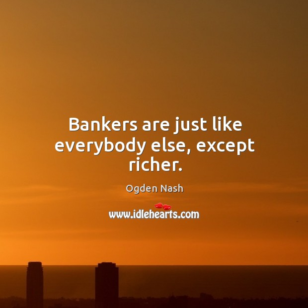 Bankers are just like everybody else, except richer. Ogden Nash Picture Quote