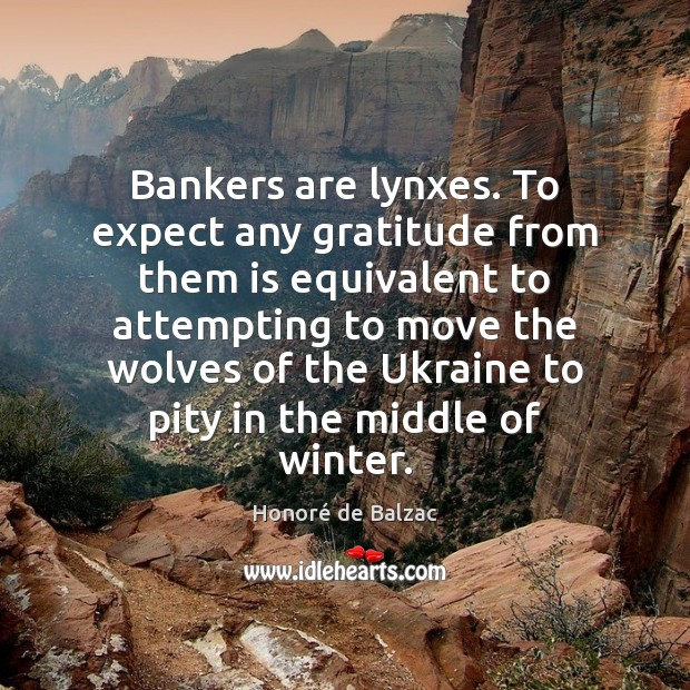 Image, Bankers are lynxes. To expect any gratitude from them is equivalent to