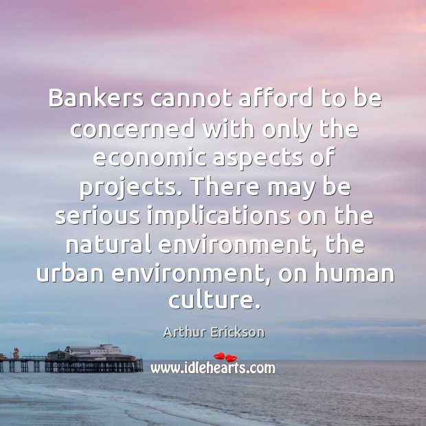 Bankers cannot afford to be concerned with only the economic aspects of projects. Image