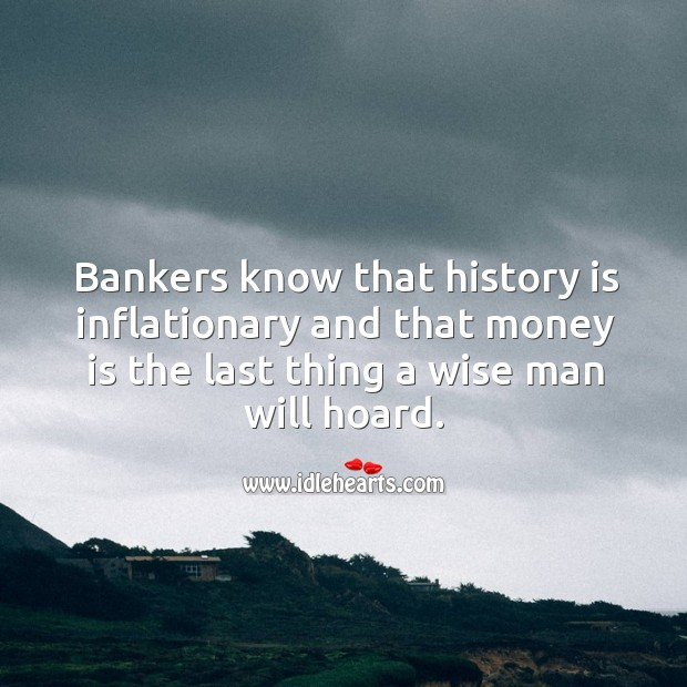 Bankers know that history is inflationary and that money is the last thing a wise man will hoard. Image