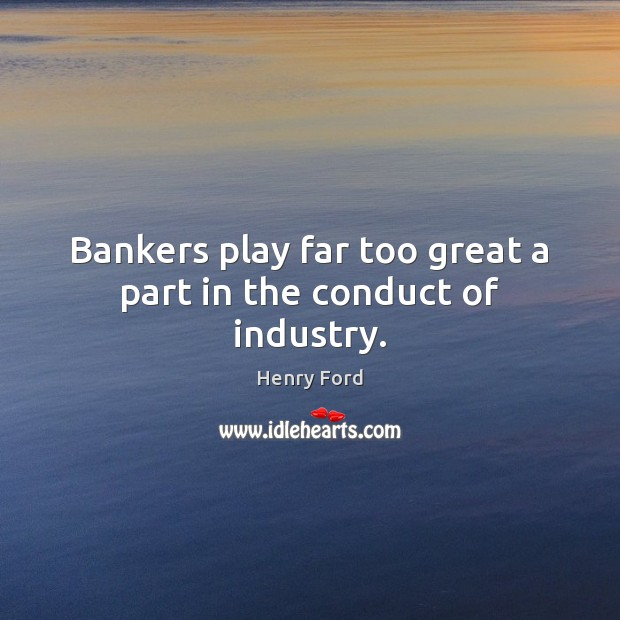 Image, Bankers play far too great a part in the conduct of industry.
