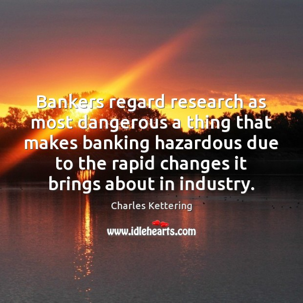 Bankers regard research as most dangerous a thing that makes banking hazardous Charles Kettering Picture Quote
