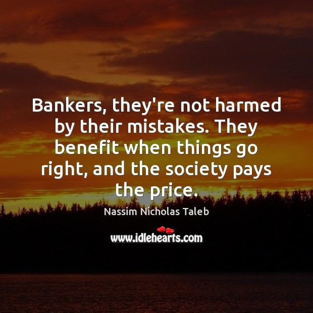 Bankers, they're not harmed by their mistakes. They benefit when things go Nassim Nicholas Taleb Picture Quote