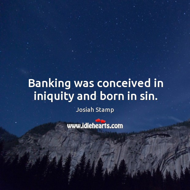 Banking was conceived in iniquity and born in sin. Image