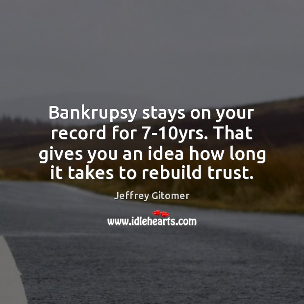 Bankrupsy stays on your record for 7-10yrs. That gives you an Jeffrey Gitomer Picture Quote