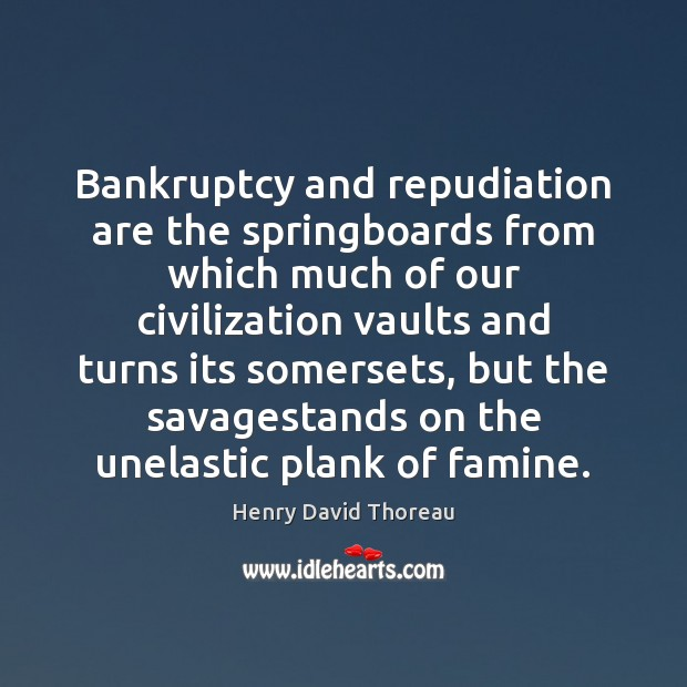 Image, Bankruptcy and repudiation are the springboards from which much of our civilization