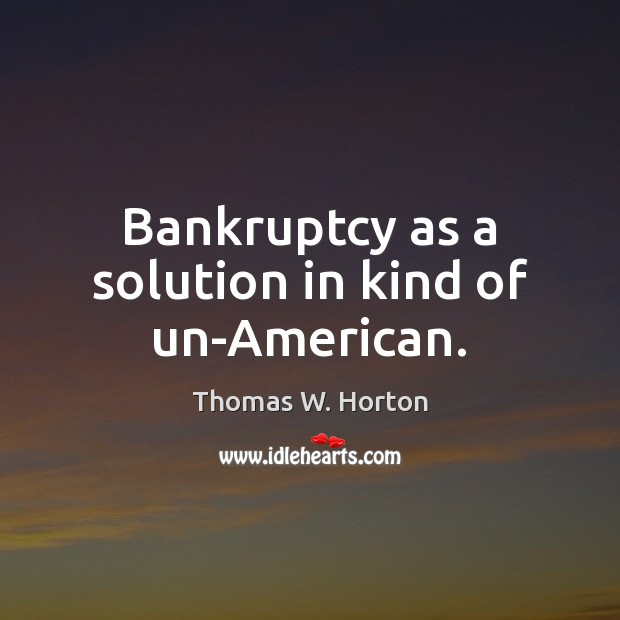 Bankruptcy as a solution in kind of un-American. Image
