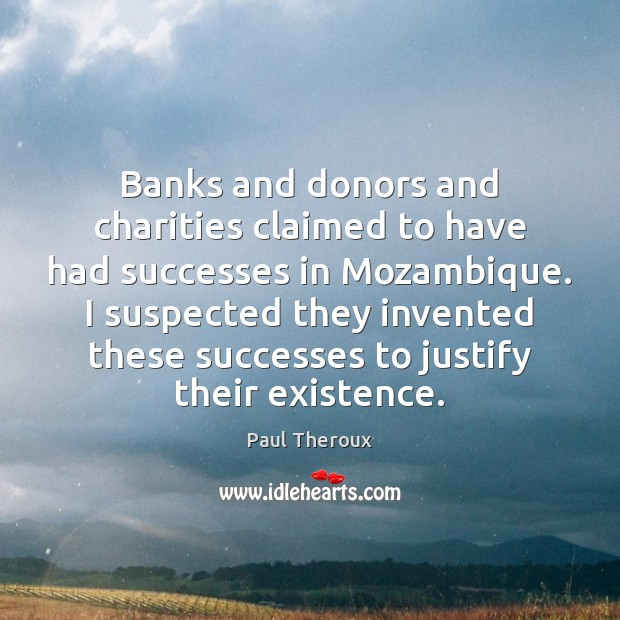 Banks and donors and charities claimed to have had successes in Mozambique. Paul Theroux Picture Quote