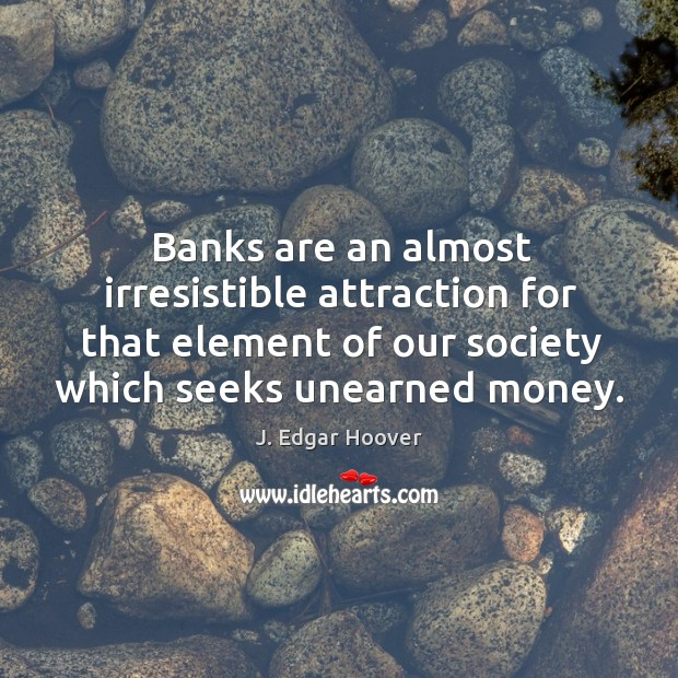 Banks are an almost irresistible attraction for that element of our society which seeks unearned money. J. Edgar Hoover Picture Quote