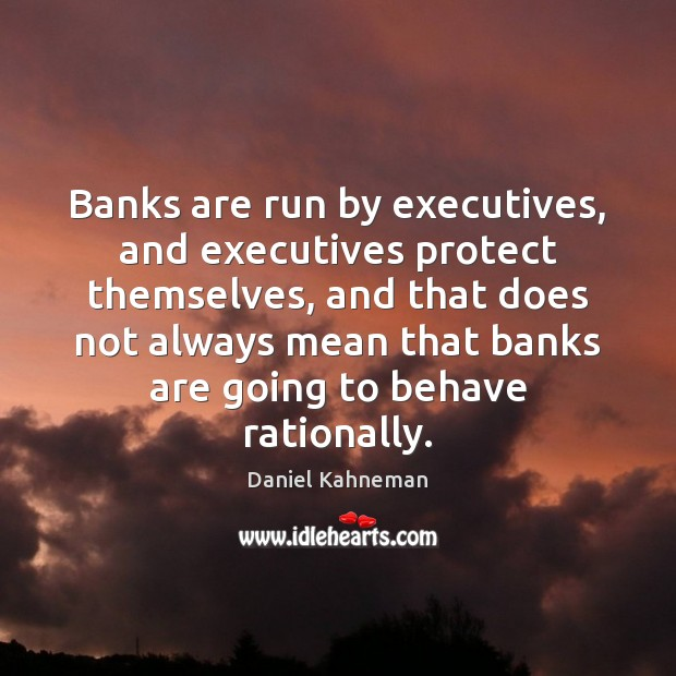 Image, Banks are run by executives, and executives protect themselves, and that does