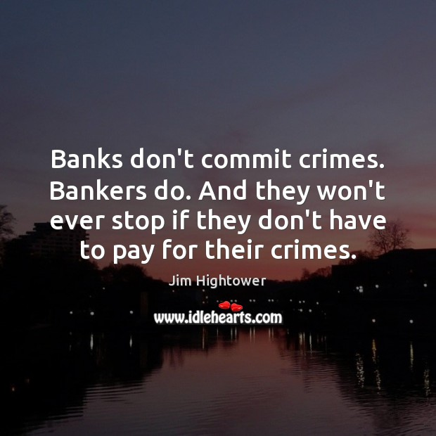 Banks don't commit crimes. Bankers do. And they won't ever stop if Jim Hightower Picture Quote