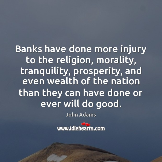 Banks have done more injury to the religion, morality, tranquility, prosperity, and John Adams Picture Quote