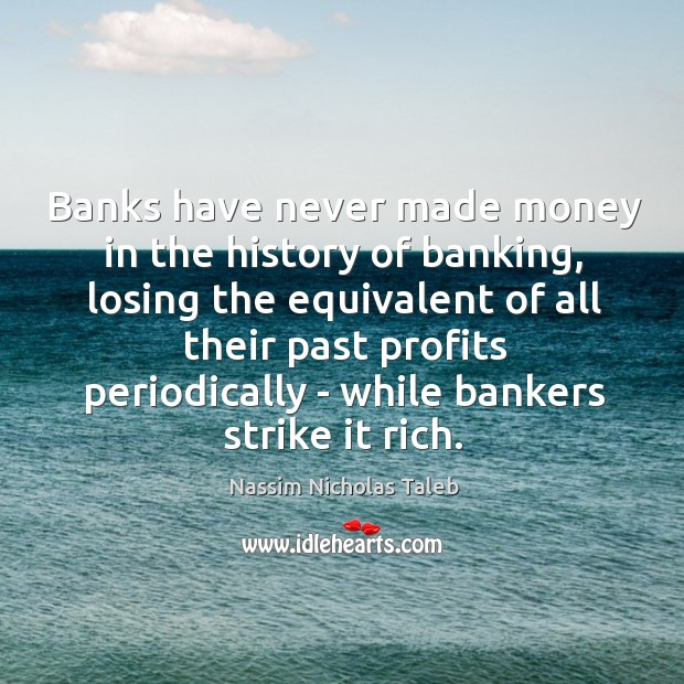 Image, Banks have never made money in the history of banking, losing the
