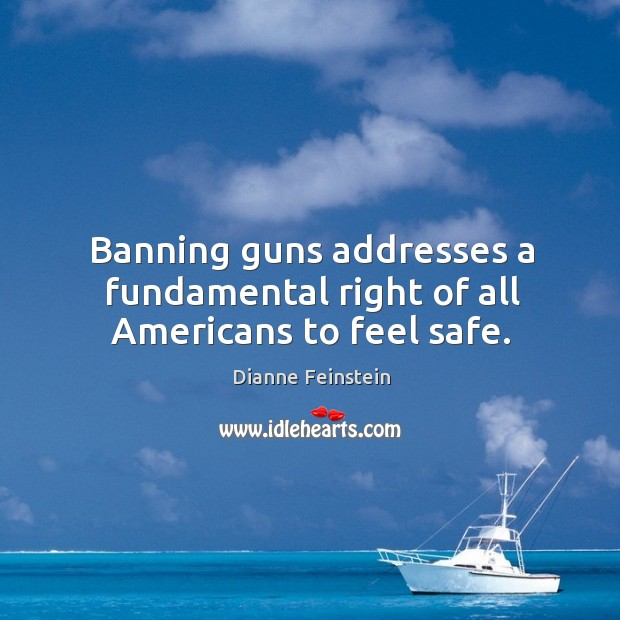 Banning guns addresses a fundamental right of all americans to feel safe. Dianne Feinstein Picture Quote